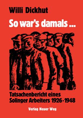 Willi Dickhut: So war's damals ... Tatsachenbericht eines Solinger Arbeiters 1926_1948, Verlag Neuer Weg